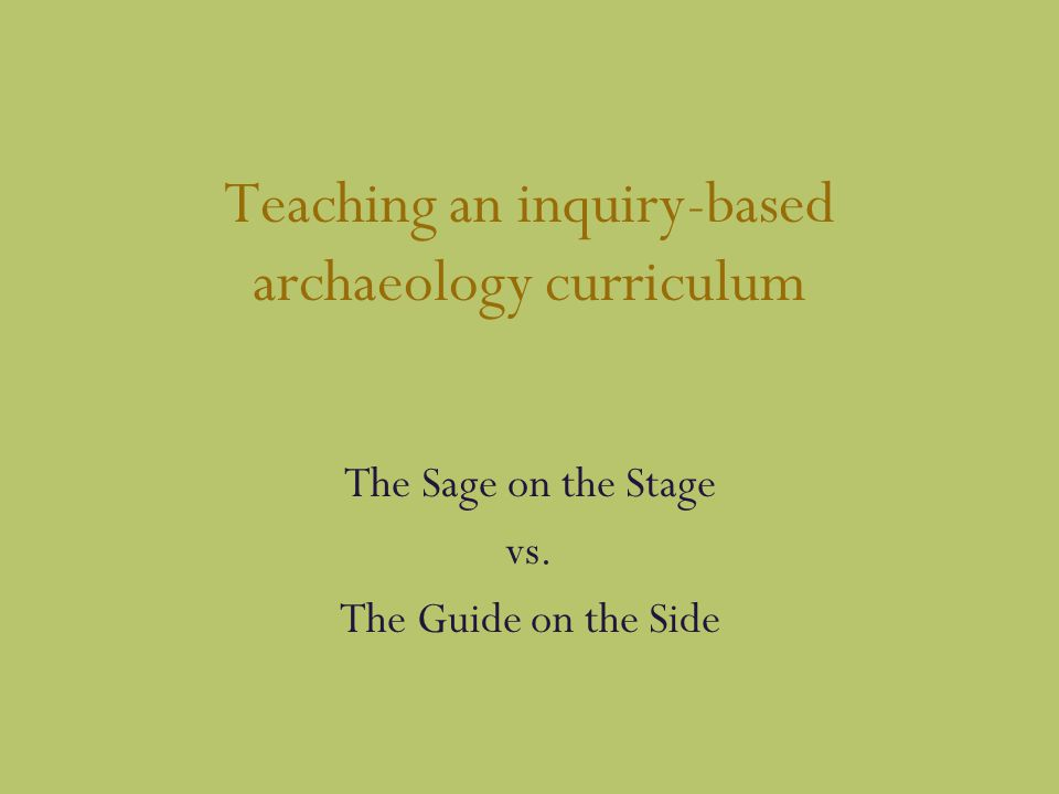 Teaching an inquiry-based archaeology curriculum The Sage on the Stage vs. The Guide on the Side