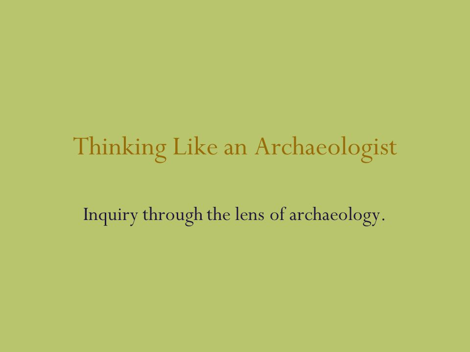 Thinking Like an Archaeologist Inquiry through the lens of archaeology.