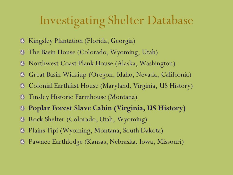 Investigating Shelter Database Kingsley Plantation (Florida, Georgia) The Basin House (Colorado, Wyoming, Utah) Northwest Coast Plank House (Alaska, Washington) Great Basin Wickiup (Oregon, Idaho, Nevada, California) Colonial Earthfast House (Maryland, Virginia, US History) Tinsley Historic Farmhouse (Montana) Poplar Forest Slave Cabin (Virginia, US History) Rock Shelter (Colorado, Utah, Wyoming) Plains Tipi (Wyoming, Montana, South Dakota) Pawnee Earthlodge (Kansas, Nebraska, Iowa, Missouri)