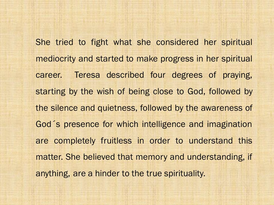 She tried to fight what she considered her spiritual mediocrity and started to make progress in her spiritual career. Teresa described four degrees of