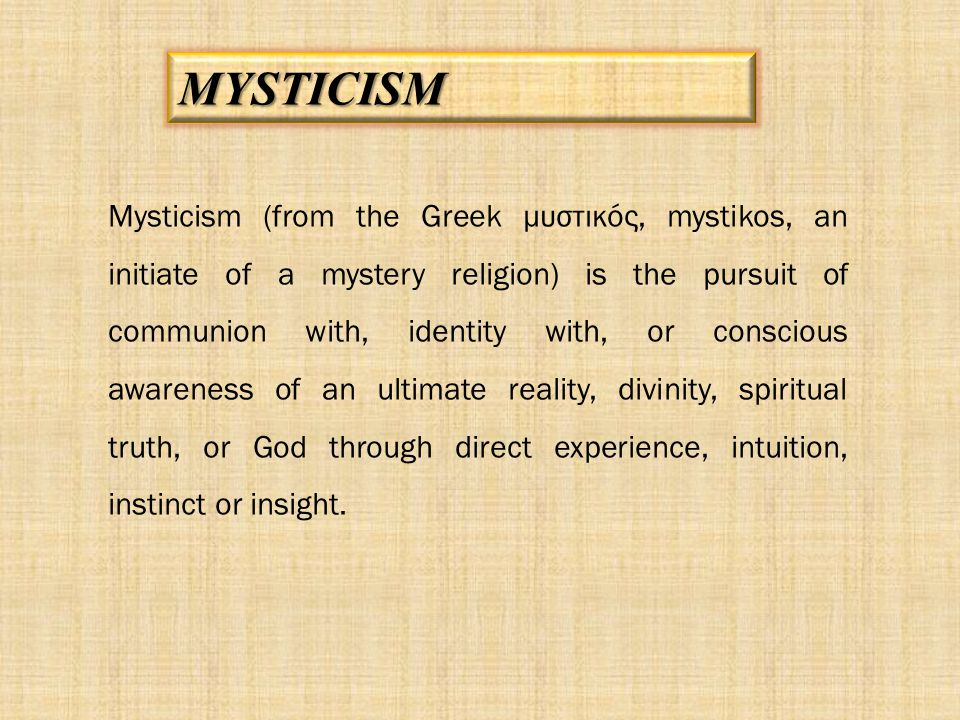 Mysticism (from the Greek μυστικός, mystikos, an initiate of a mystery religion) is the pursuit of communion with, identity with, or conscious awarene