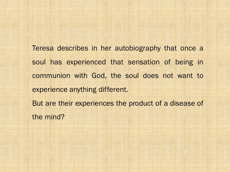 Teresa describes in her autobiography that once a soul has experienced that sensation of being in communion with God, the soul does not want to experi