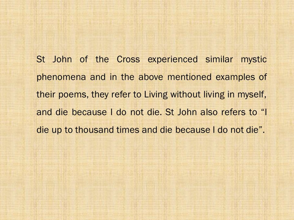 St John of the Cross experienced similar mystic phenomena and in the above mentioned examples of their poems, they refer to Living without living in m