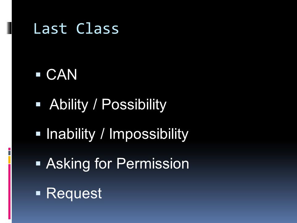 Last Class  CAN  Ability / Possibility  Inability / Impossibility  Asking for Permission  Request