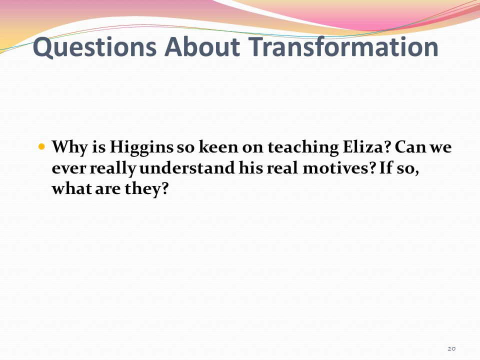 Questions About Transformation Why is Higgins so keen on teaching Eliza? Can we ever really understand his real motives? If so, what are they? 20