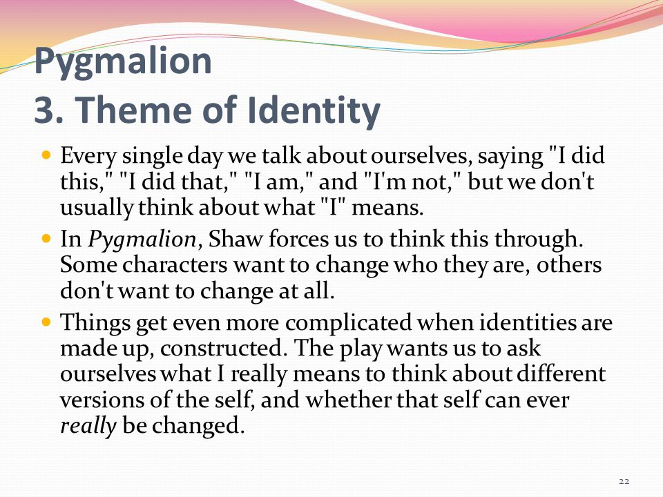 Pygmalion 3. Theme of Identity Every single day we talk about ourselves, saying