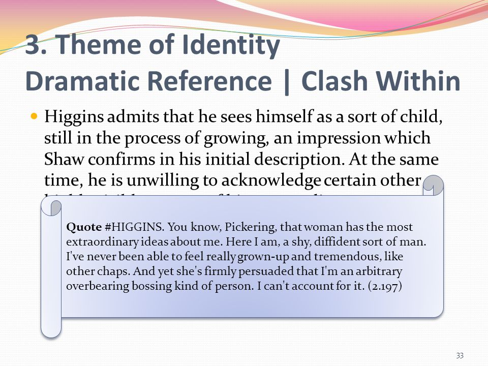 Higgins admits that he sees himself as a sort of child, still in the process of growing, an impression which Shaw confirms in his initial description.