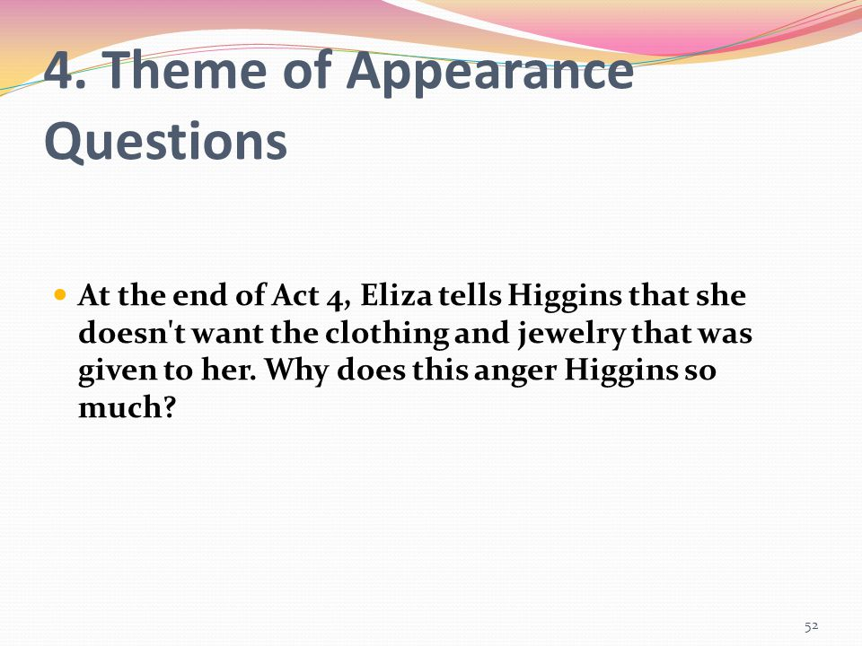 4. Theme of Appearance Questions At the end of Act 4, Eliza tells Higgins that she doesn't want the clothing and jewelry that was given to her. Why do