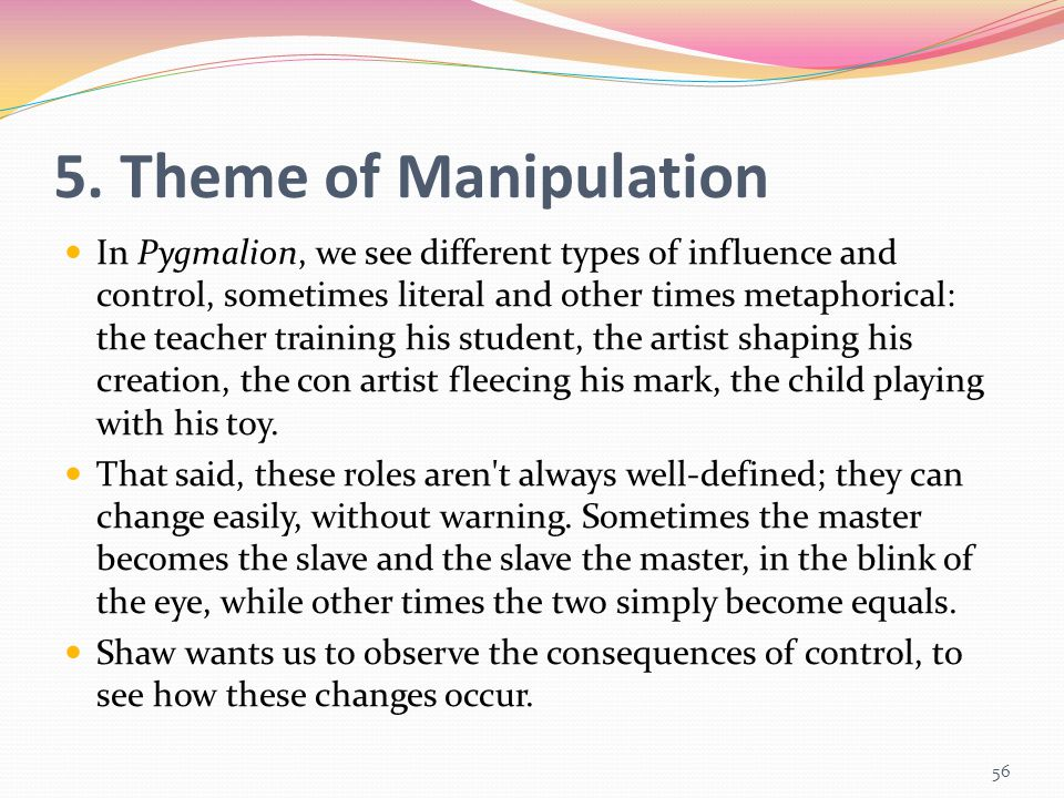 5. Theme of Manipulation In Pygmalion, we see different types of influence and control, sometimes literal and other times metaphorical: the teacher tr