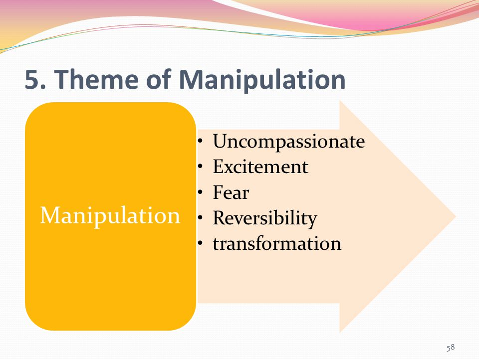 5. Theme of Manipulation Uncompassionate Excitement Fear Reversibility transformation Manipulation 58