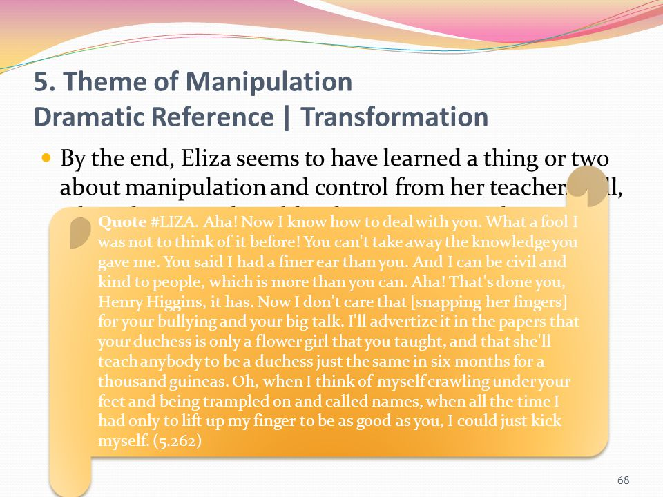 By the end, Eliza seems to have learned a thing or two about manipulation and control from her teacher. Still, when she turns the tables, he tries to
