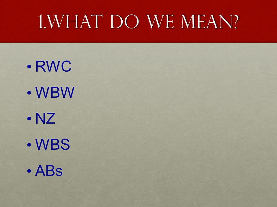 1.What do we mean RWC RWC WBW WBW NZ NZ WBS WBS ABs ABs