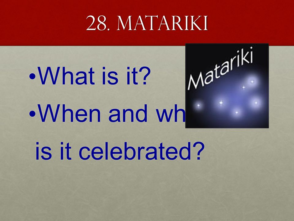 28. Matariki What is it What is it When and why When and why is it celebrated is it celebrated