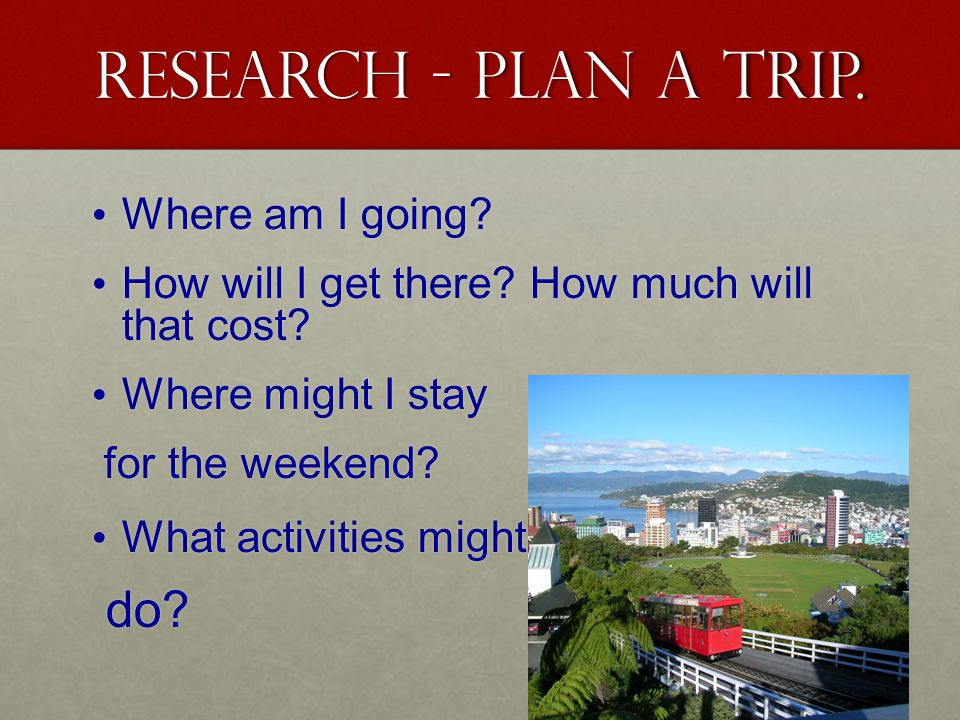 Research - Plan a trip. Where am I going. Where am I going.