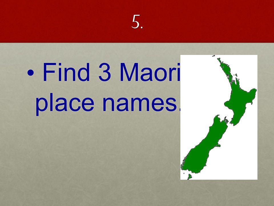5. Find 3 Maori place names. Find 3 Maori place names.