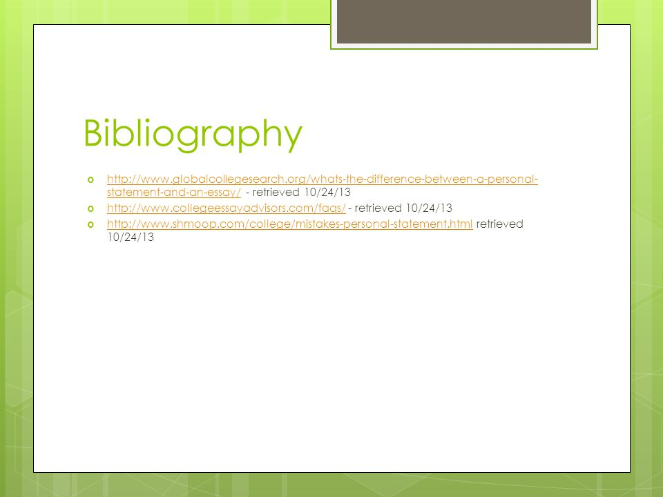 Bibliography  http://www.globalcollegesearch.org/whats-the-difference-between-a-personal- statement-and-an-essay/ - retrieved 10/24/13 http://www.globalcollegesearch.org/whats-the-difference-between-a-personal- statement-and-an-essay/  http://www.collegeessayadvisors.com/faqs/ - retrieved 10/24/13 http://www.collegeessayadvisors.com/faqs/  http://www.shmoop.com/college/mistakes-personal-statement.html retrieved 10/24/13 http://www.shmoop.com/college/mistakes-personal-statement.html