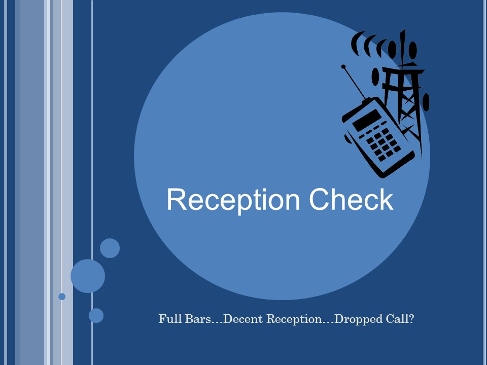 Reception Check Full Bars…Decent Reception…Dropped Call?