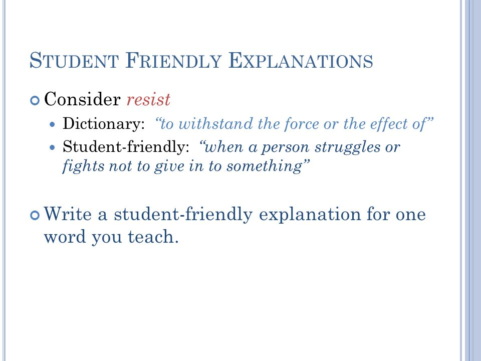 S TUDENT F RIENDLY E XPLANATIONS Consider resist Dictionary: to withstand the force or the effect of Student-friendly: when a person struggles or fights not to give in to something Write a student-friendly explanation for one word you teach.