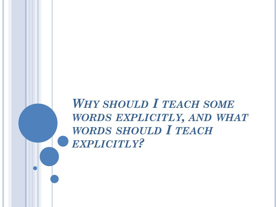 W HY SHOULD I TEACH SOME WORDS EXPLICITLY, AND WHAT WORDS SHOULD I TEACH EXPLICITLY ?