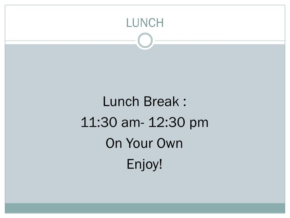 LUNCH Lunch Break : 11:30 am- 12:30 pm On Your Own Enjoy!