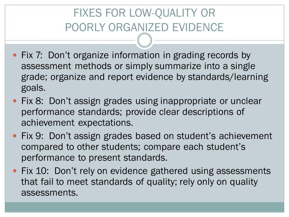 FIXES FOR LOW-QUALITY OR POORLY ORGANIZED EVIDENCE Fix 7: Don't organize information in grading records by assessment methods or simply summarize into a single grade; organize and report evidence by standards/learning goals.