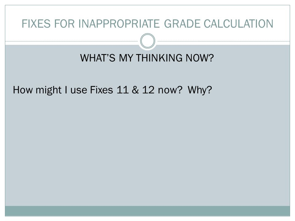 FIXES FOR INAPPROPRIATE GRADE CALCULATION WHAT'S MY THINKING NOW.
