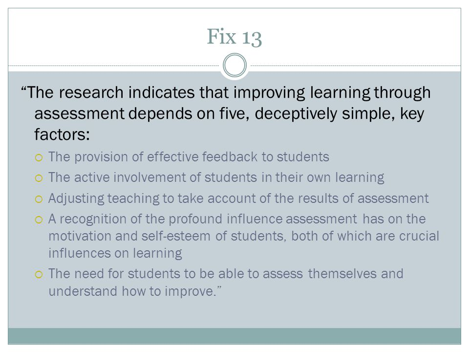 Fix 13 The research indicates that improving learning through assessment depends on five, deceptively simple, key factors:  The provision of effective feedback to students  The active involvement of students in their own learning  Adjusting teaching to take account of the results of assessment  A recognition of the profound influence assessment has on the motivation and self-esteem of students, both of which are crucial influences on learning  The need for students to be able to assess themselves and understand how to improve.
