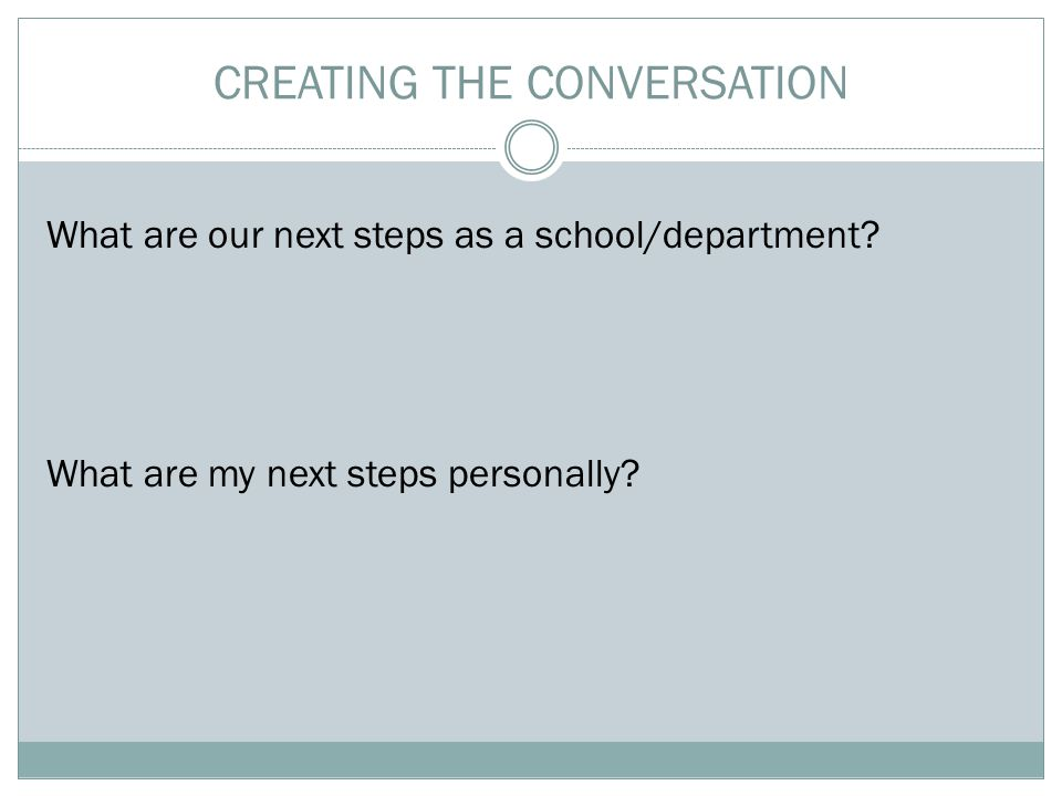 CREATING THE CONVERSATION What are our next steps as a school/department.