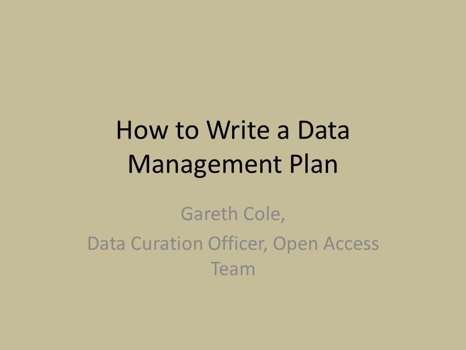 How to Write a Data Management Plan Gareth Cole, Data Curation Officer, Open Access Team
