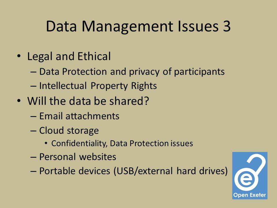 Data Management Issues 3 Legal and Ethical – Data Protection and privacy of participants – Intellectual Property Rights Will the data be shared.