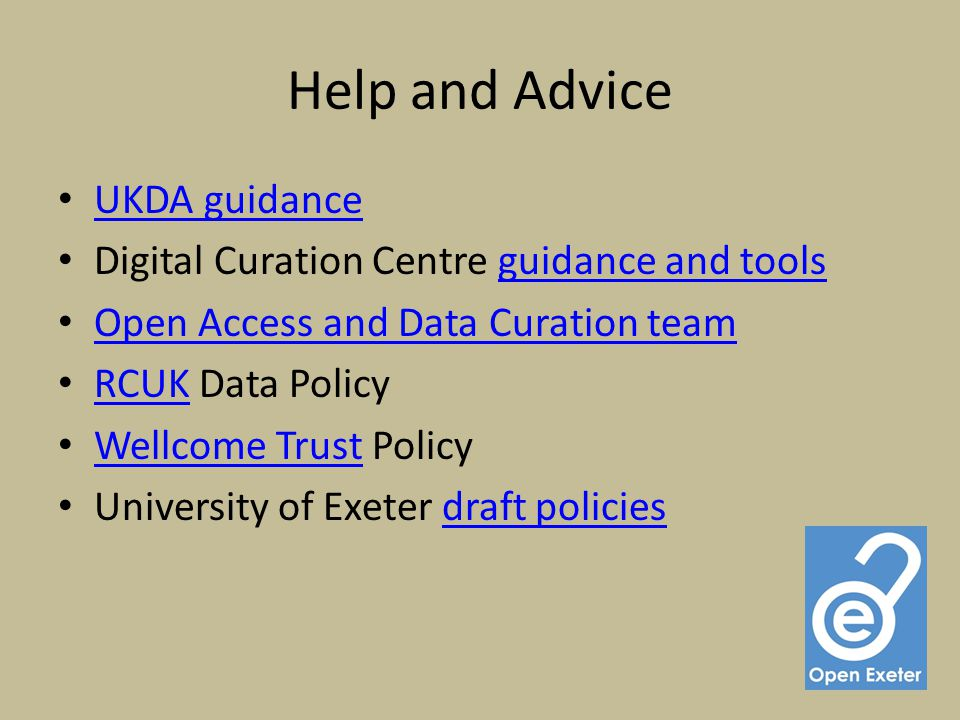 Help and Advice UKDA guidance Digital Curation Centre guidance and toolsguidance and tools Open Access and Data Curation team RCUK Data Policy RCUK Wellcome Trust Policy Wellcome Trust University of Exeter draft policiesdraft policies