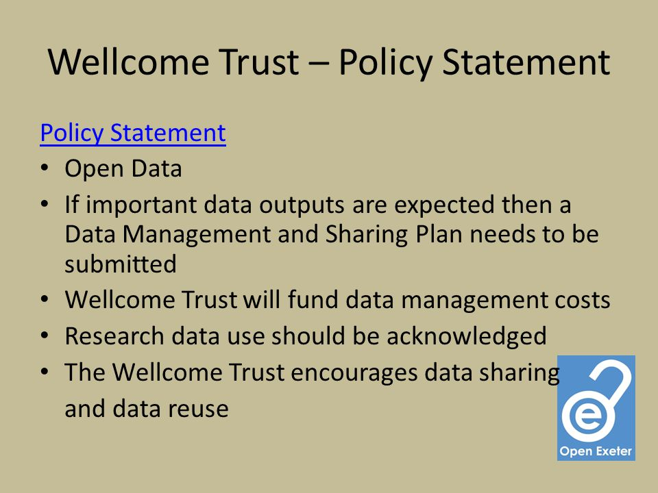 Wellcome Trust – Policy Statement Policy Statement Open Data If important data outputs are expected then a Data Management and Sharing Plan needs to be submitted Wellcome Trust will fund data management costs Research data use should be acknowledged The Wellcome Trust encourages data sharing and data reuse
