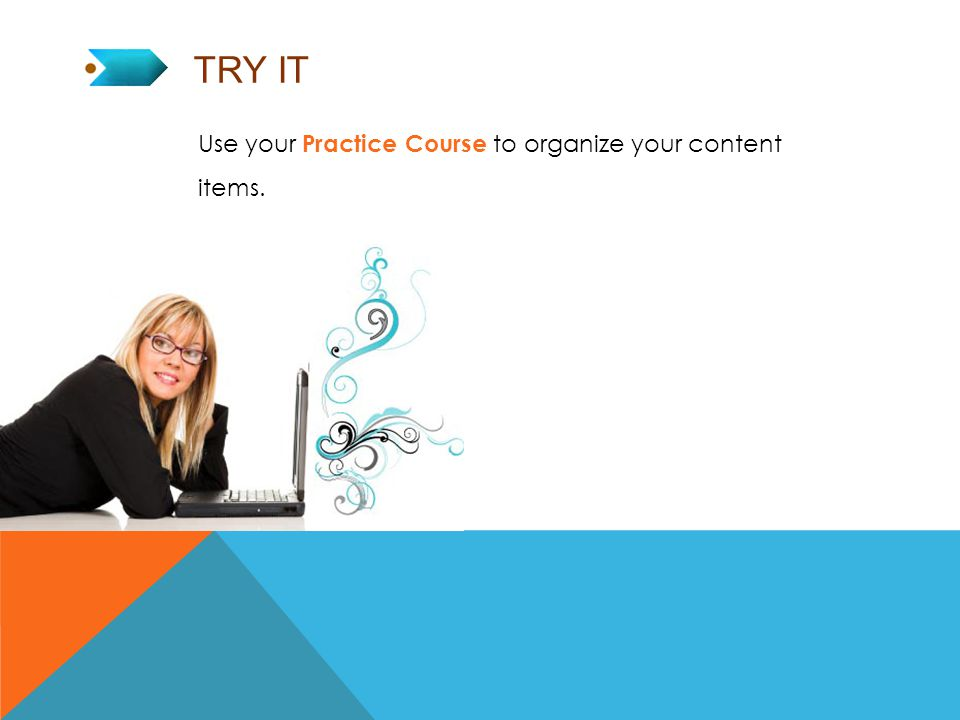 TRY IT Use your Practice Course to organize your content items.