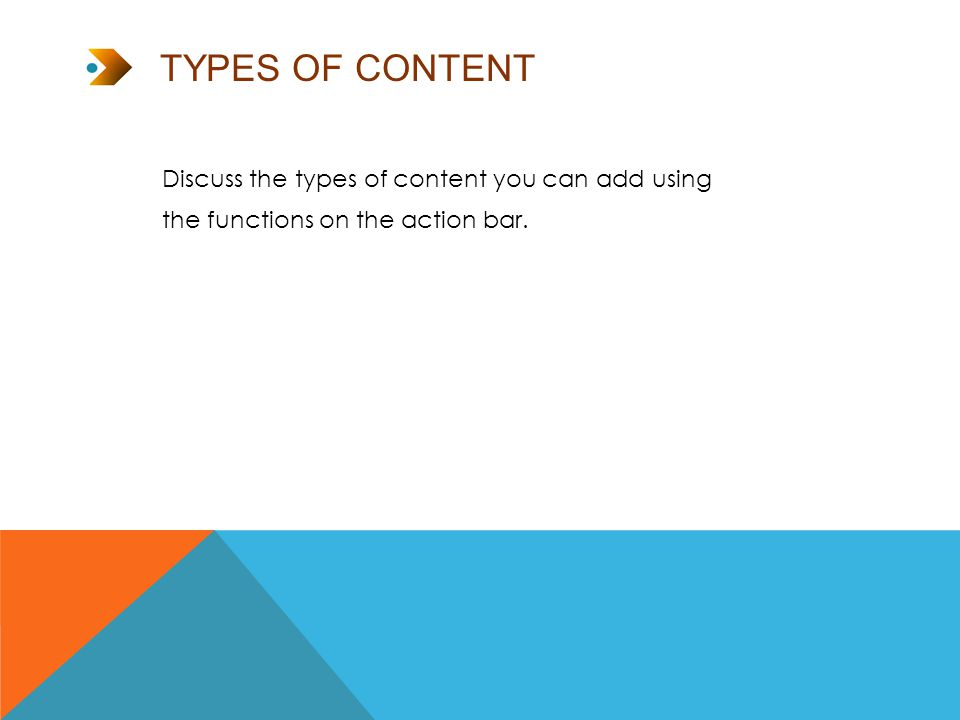 TYPES OF CONTENT Discuss the types of content you can add using the functions on the action bar.