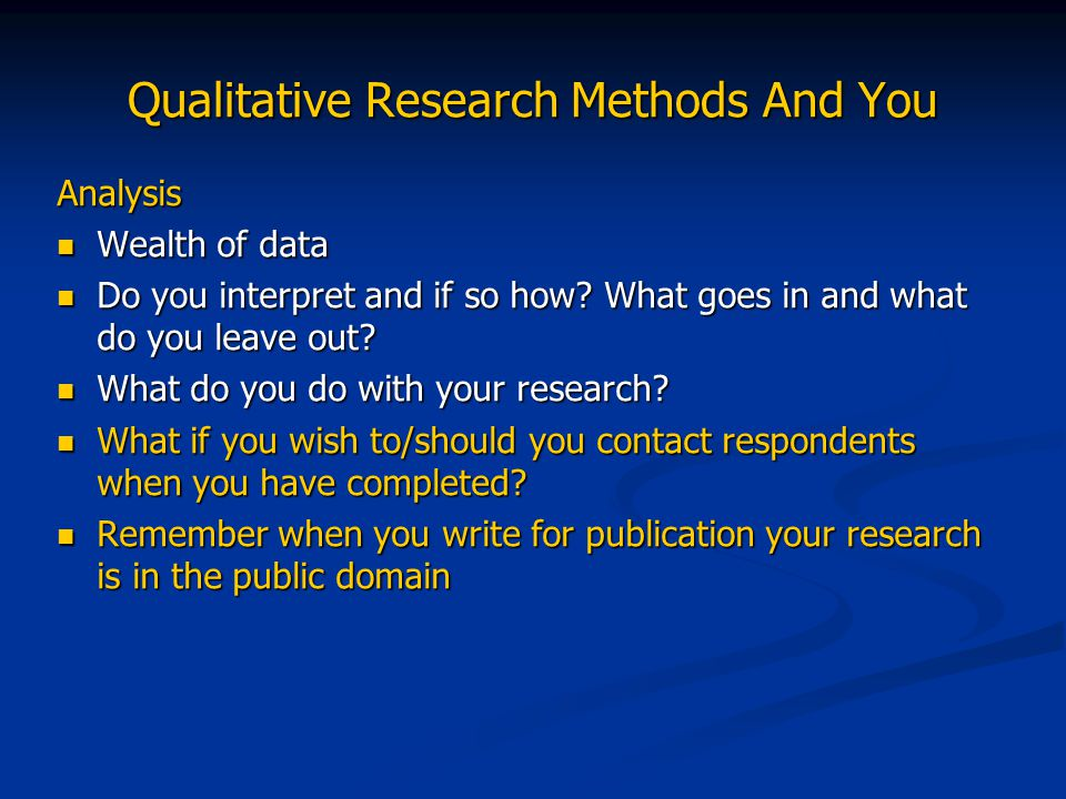 Qualitative Research Methods And You Analysis Wealth of data Wealth of data Do you interpret and if so how? What goes in and what do you leave out? Do