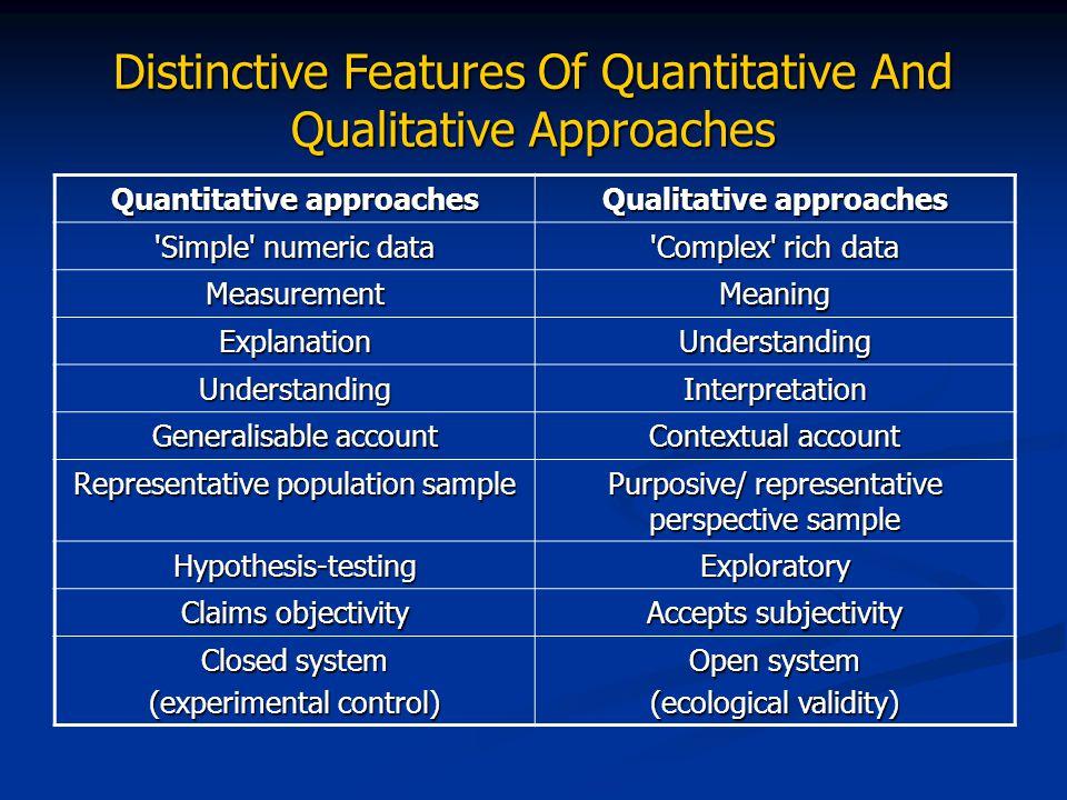 Distinctive Features Of Quantitative And Qualitative Approaches Quantitative approaches Qualitative approaches 'Simple' numeric data 'Complex' rich da