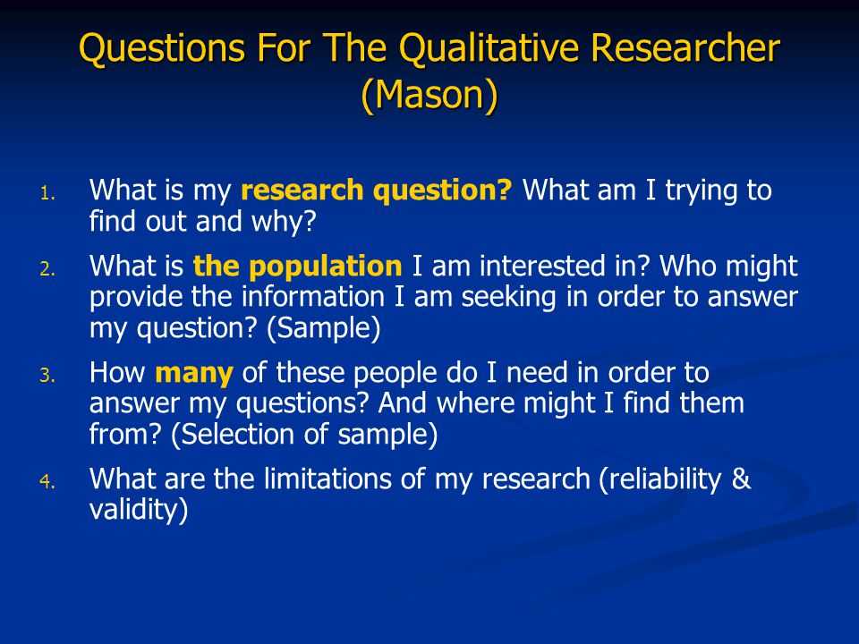 Questions For The Qualitative Researcher (Mason) 1. 1. What is my research question? What am I trying to find out and why? 2. 2. What is the populatio