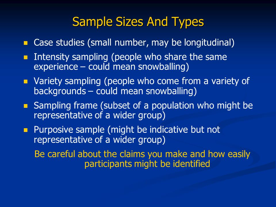 Sample Sizes And Types Case studies (small number, may be longitudinal) Intensity sampling (people who share the same experience – could mean snowballing) Variety sampling (people who come from a variety of backgrounds – could mean snowballing) Sampling frame (subset of a population who might be representative of a wider group) Purposive sample (might be indicative but not representative of a wider group) Be careful about the claims you make and how easily participants might be identified