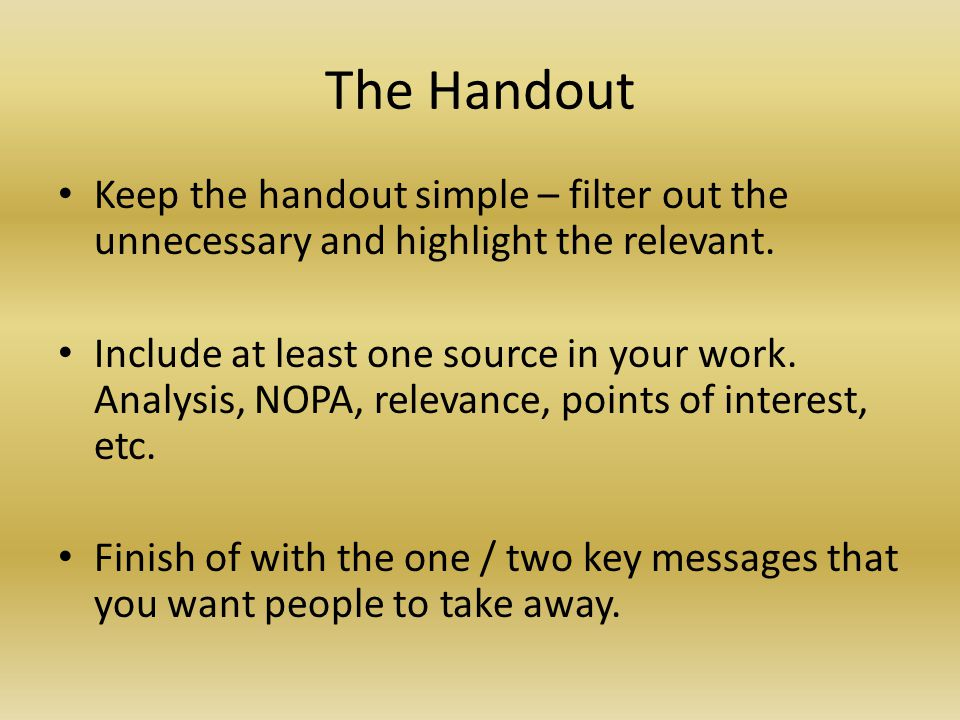 The Handout Keep the handout simple – filter out the unnecessary and highlight the relevant. Include at least one source in your work. Analysis, NOPA,