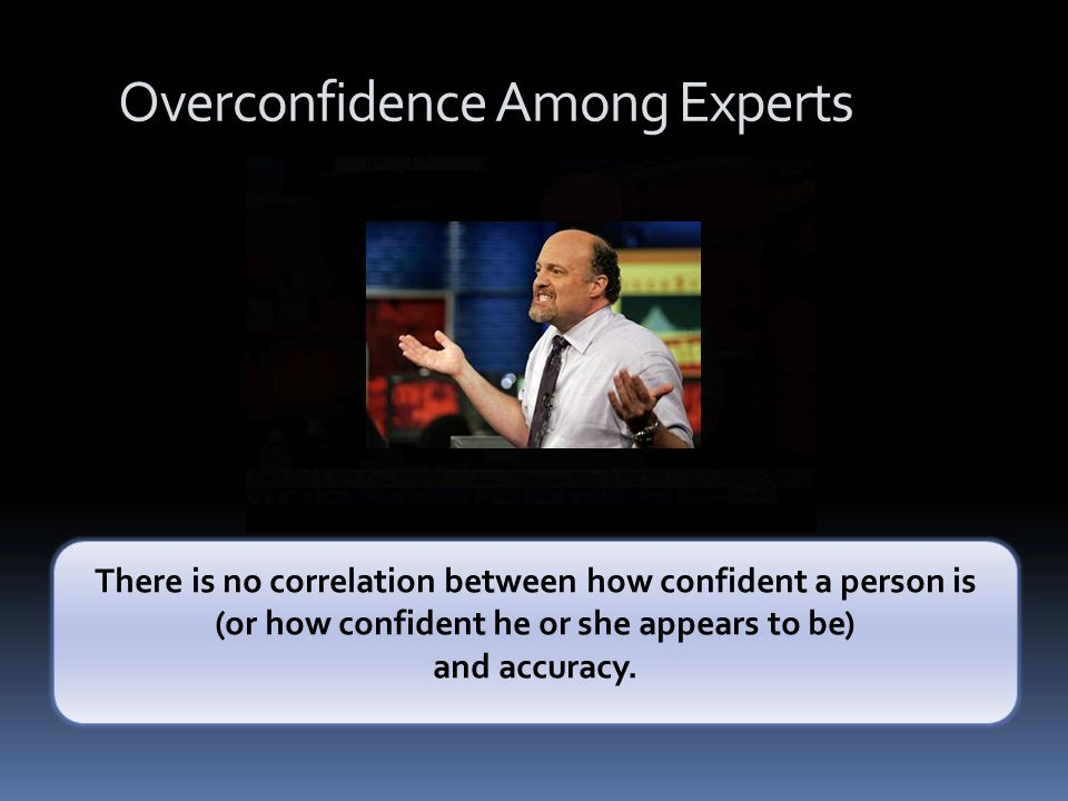 Overconfidence Among Experts There is no correlation between how confident a person is (or how confident he or she appears to be) and accuracy.