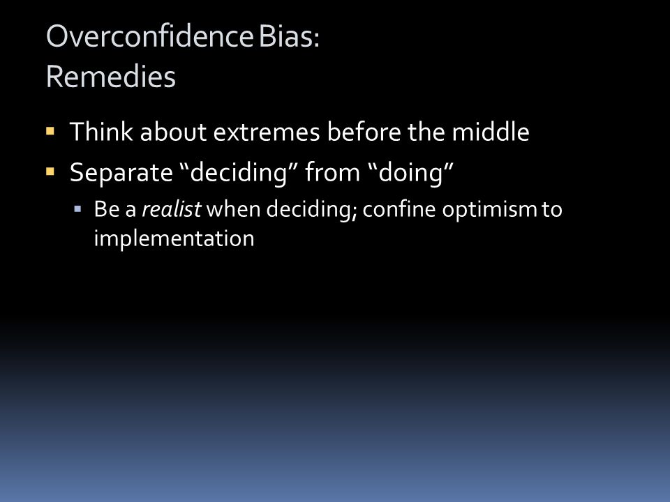 Overconfidence Bias: Remedies  Think about extremes before the middle  Separate deciding from doing  Be a realist when deciding; confine optimism to implementation