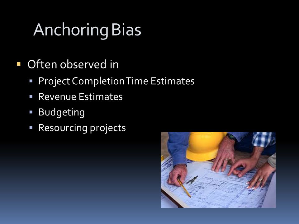 Anchoring Bias  Often observed in  Project Completion Time Estimates  Revenue Estimates  Budgeting  Resourcing projects
