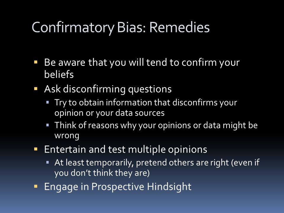 Confirmatory Bias: Remedies  Be aware that you will tend to confirm your beliefs  Ask disconfirming questions  Try to obtain information that disconfirms your opinion or your data sources  Think of reasons why your opinions or data might be wrong  Entertain and test multiple opinions  At least temporarily, pretend others are right (even if you don't think they are)  Engage in Prospective Hindsight