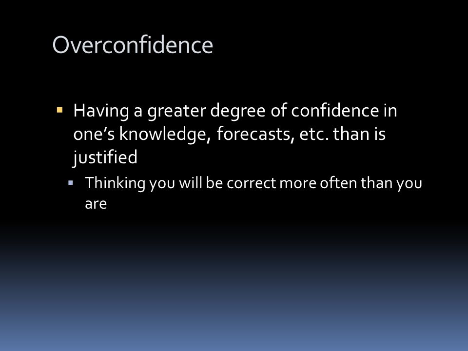 Overconfidence Percentage of Misses Type of People Tested Types of Questions Asked Ideal Target Actually Observed Harvard MBA'sTrivia Facts2%46% Employees of a Chemical Company Chemical Industry Facts10%50% Company-Specific Facts50%79% Managers of a Computer Company General Business Facts5%80% Company-Specific Facts5%58% Physicians Probability that a Patient has Pneumonia 0-20%82%