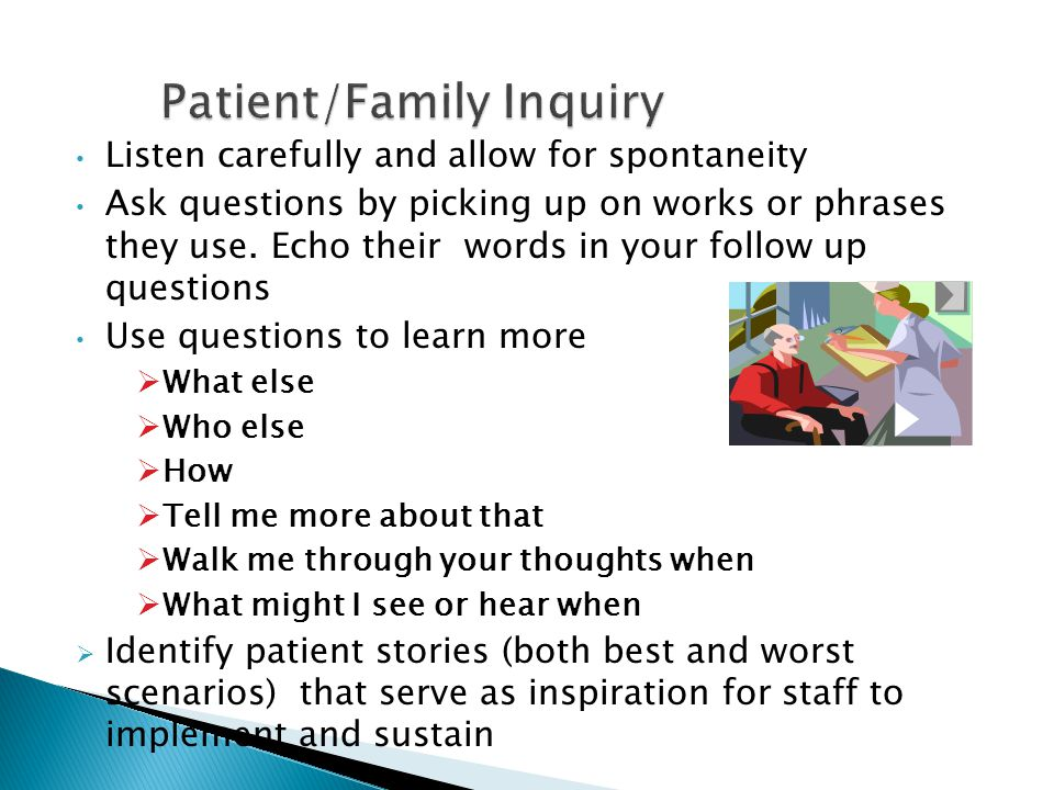 Patient/Family Inquiry Listen carefully and allow for spontaneity Ask questions by picking up on works or phrases they use.