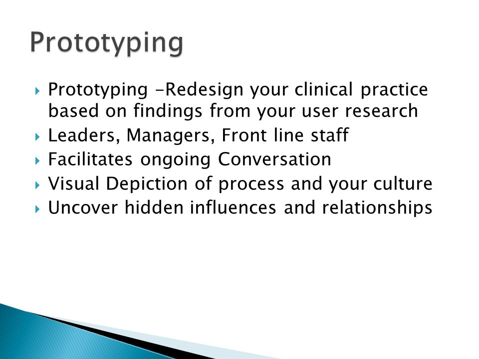  Prototyping -Redesign your clinical practice based on findings from your user research  Leaders, Managers, Front line staff  Facilitates ongoing Conversation  Visual Depiction of process and your culture  Uncover hidden influences and relationships
