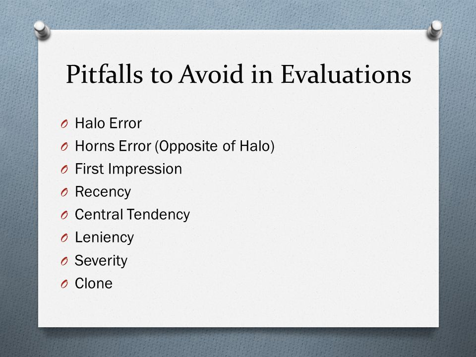 Pitfalls to Avoid in Evaluations O Halo Error O Horns Error (Opposite of Halo) O First Impression O Recency O Central Tendency O Leniency O Severity O Clone