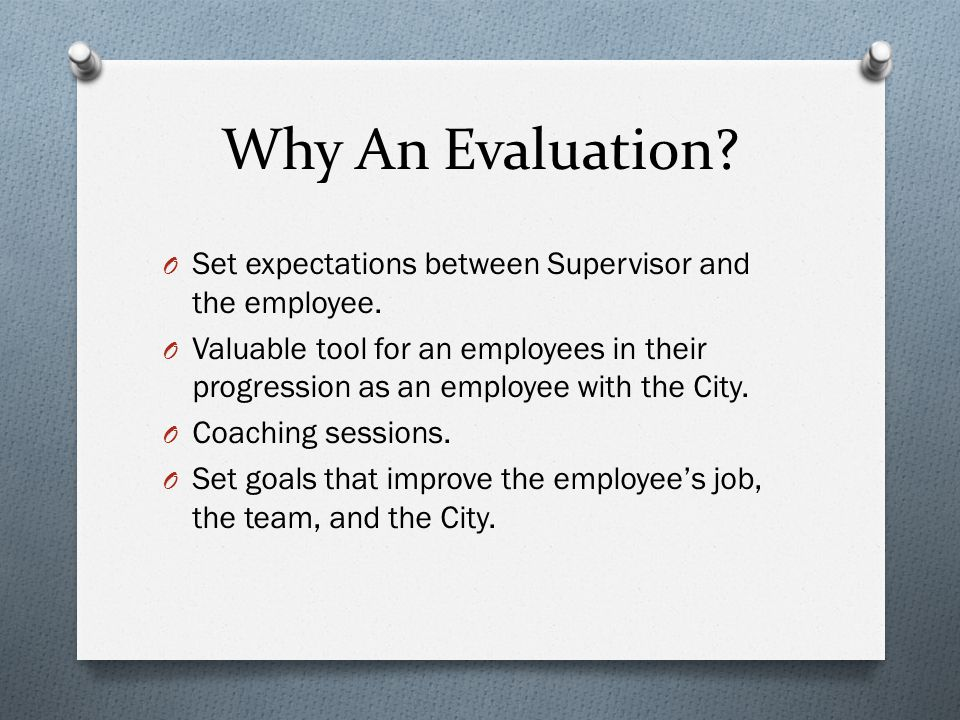 Why An Evaluation. O Set expectations between Supervisor and the employee.