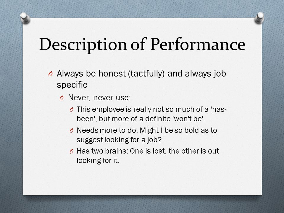 Description of Performance O Always be honest (tactfully) and always job specific O Never, never use: O This employee is really not so much of a has- been , but more of a definite won t be .