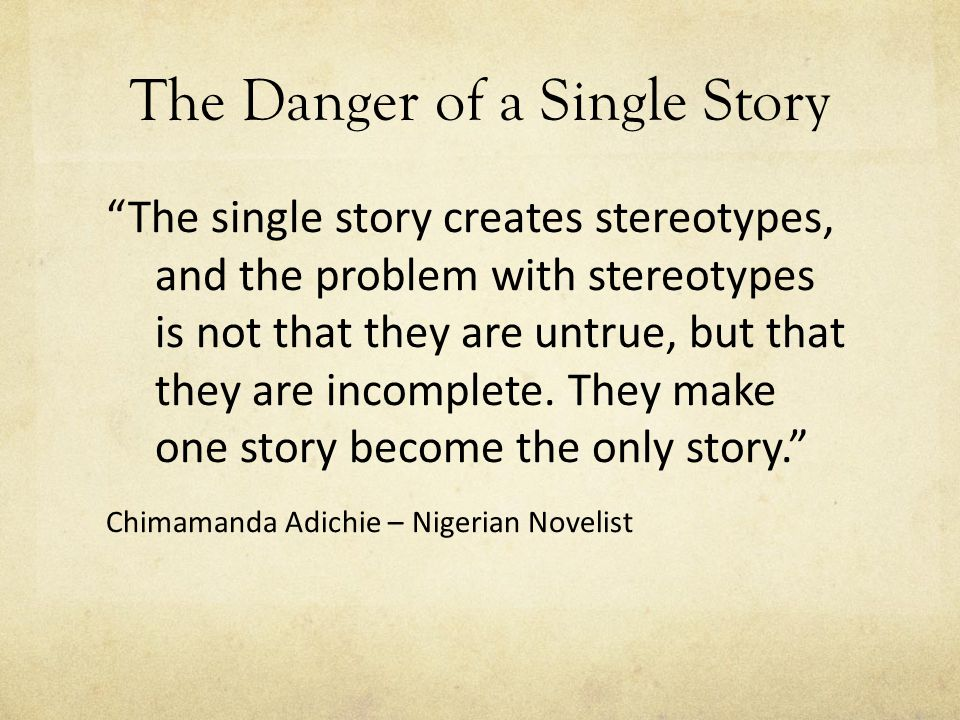 The Danger of a Single Story The single story creates stereotypes, and the problem with stereotypes is not that they are untrue, but that they are incomplete.